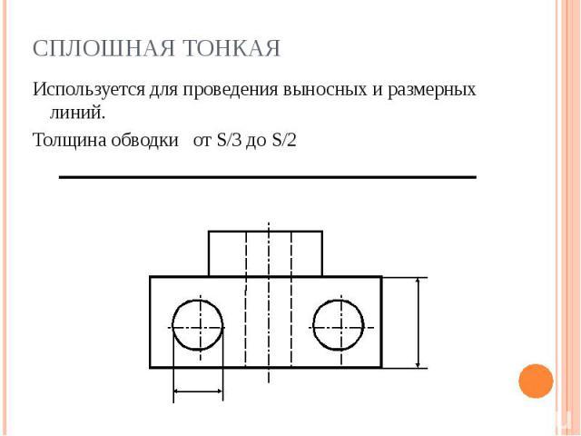 Сплошная тонкая Используется для проведения выносных и размерных линий.Толщина обводки от S/3 до S/2