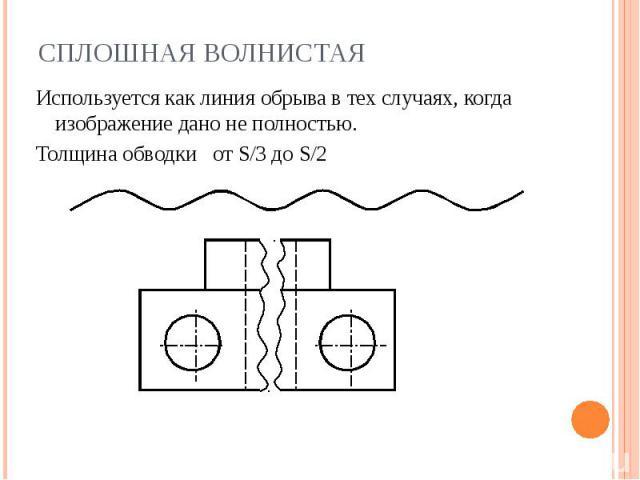 Сплошная волнистая Используется как линия обрыва в тех случаях, когда изображение дано не полностью.Толщина обводки от S/3 до S/2