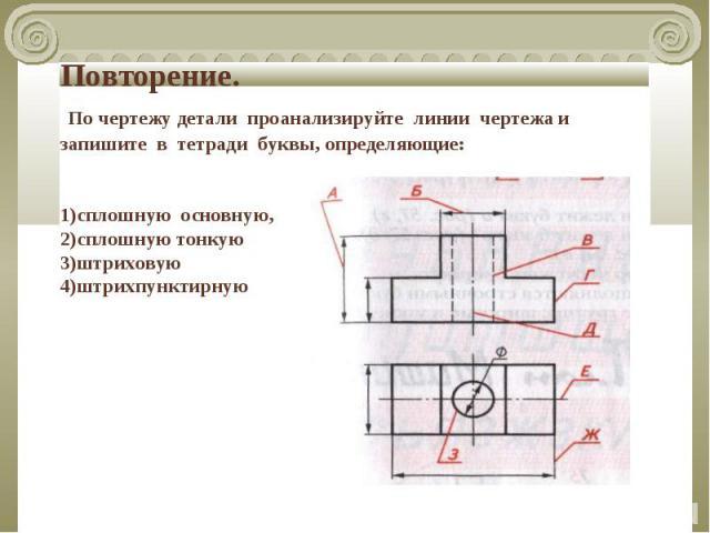 Повторение. По чертежу детали проанализируйте линии чертежа и запишите в тетради буквы, определяющие:1)сплошную основную,2)сплошную тонкую3)штриховую4)штрихпунктирную