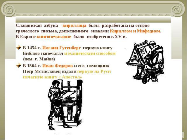 Славянская азбука – кириллица была разработана на основе греческого письма, дополненного знаками Кириллом и Мифодием.В Европе книгопечатание было изобретено в XV в. В 1454 г. Иоганн Гутенберг первую книгу Библию напечатал механическим способом (нем.…
