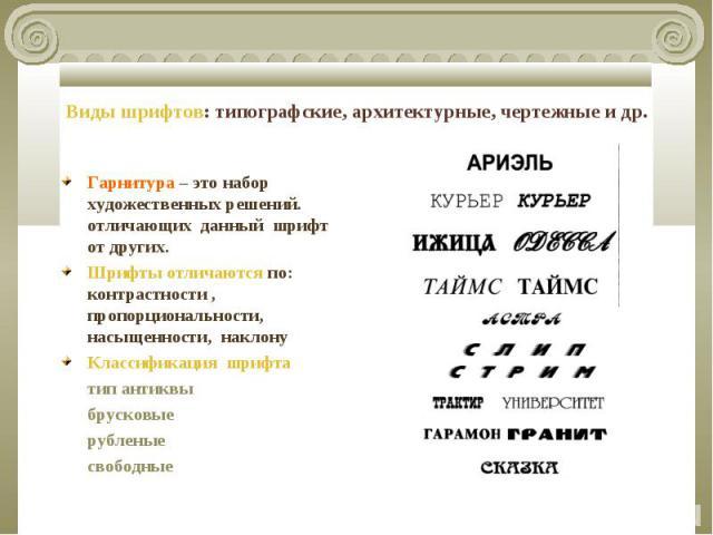 Виды шрифтов: типографские, архитектурные, чертежные и др. Гарнитура – это набор художественных решений. отличающих данный шрифт от других.Шрифты отличаются по: контрастности , пропорциональности, насыщенности, наклонуКлассификация шрифта тип антикв…