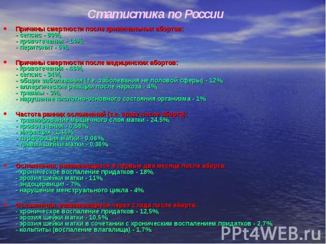 Статистика по России Причины смертности после криминальных абортов:- сепсис - 80%,- кровотечения - 14%,- перитонит - 6%.Причины смертности после медицинских абортов:- кровотечения - 46%,- сепсис - 34%,- общие заболевания (т.е. заболевания не половой…