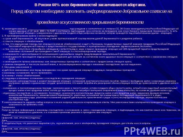 В России 60% всех беременностей заканчиваются абортами. Перед абортом необходимо заполнить информированное добровольное согласие на проведение искусственного прерывания беременности Я, нижеподписавшаяся, ________________________________ года рождени…