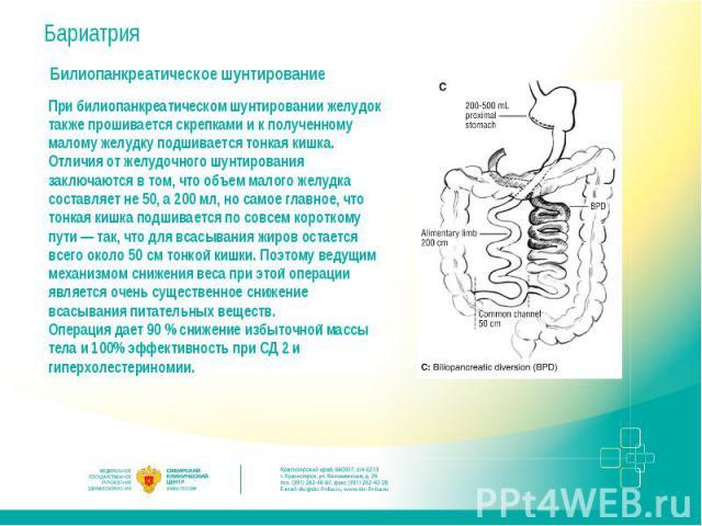 БариатрияБилиопанкреатическое шунтированиеПри билиопанкреатическом шунтировании желудок также прошивается скрепками и к полученному малому желудку подшивается тонкая кишка. Отличия от желудочного шунтирования заключаются в том, что объем малого желу…