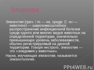 Эпизоотия Эпизоотия (греч. ἐπι — на, среди; ζῷον — животное) — широкомасштабное