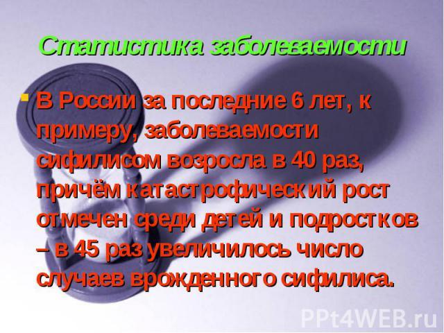 Статистика заболеваемости В России за последние 6 лет, к примеру, заболеваемости сифилисом возросла в 40 раз, причём катастрофический рост отмечен среди детей и подростков – в 45 раз увеличилось число случаев врожденного сифилиса.