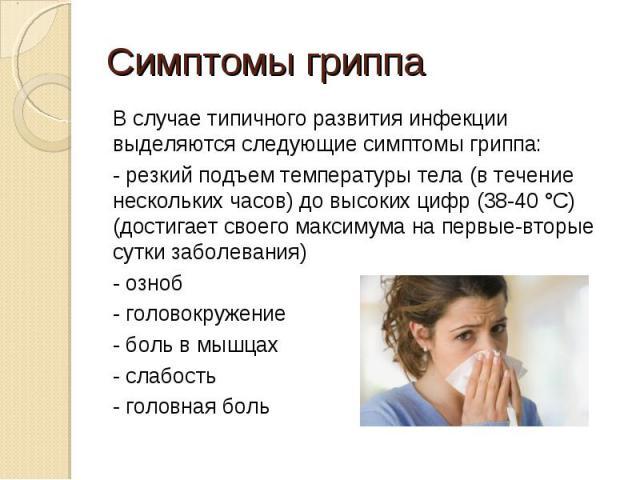 Симптомы гриппа В случае типичного развития инфекции выделяются следующие симптомы гриппа:- резкий подъем температуры тела (в течение нескольких часов) до высоких цифр (38-40 °С) (достигает своего максимума на первые-вторые сутки заболевания)- озноб…