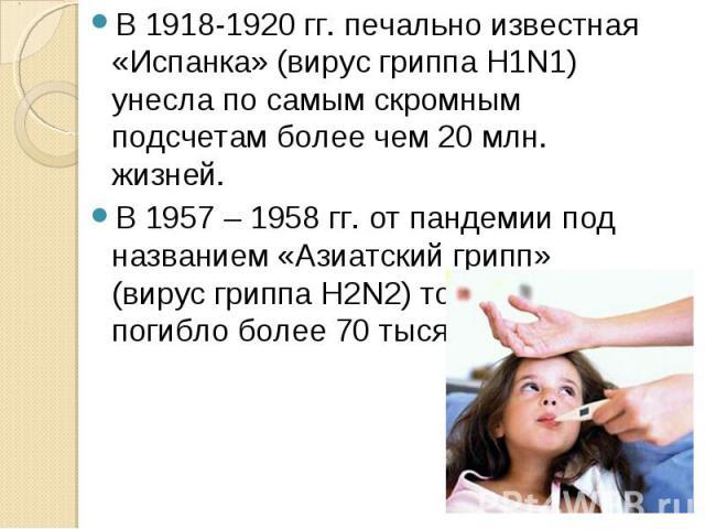 В 1918-1920 гг. печально известная «Испанка» (вирус гриппа H1N1) унесла по самым скромным подсчетам более чем 20 млн. жизней. В 1957 – 1958 гг. от пандемии под названием «Азиатский грипп» (вирус гриппа H2N2) только в США погибло более 70 тысяч человек.