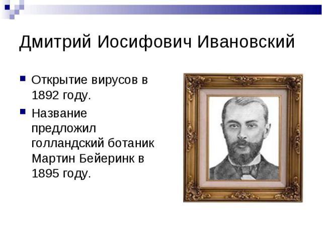 Дмитрий Иосифович Ивановский Открытие вирусов в 1892 году.Название предложил голландский ботаник Мартин Бейеринк в 1895 году.