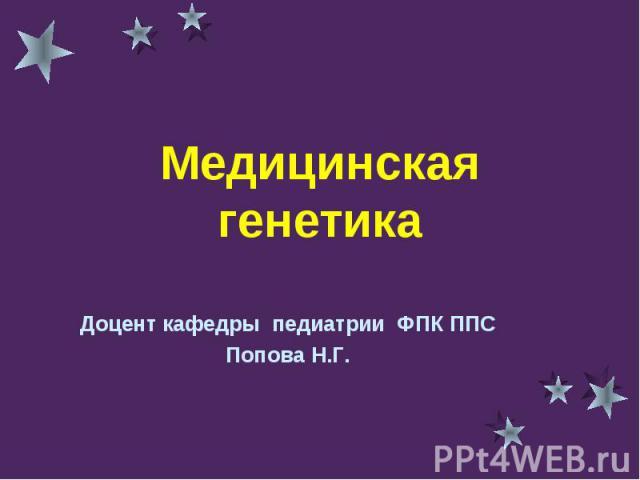 Медицинская генетика Доцент кафедры педиатрии ФПК ППСПопова Н.Г.