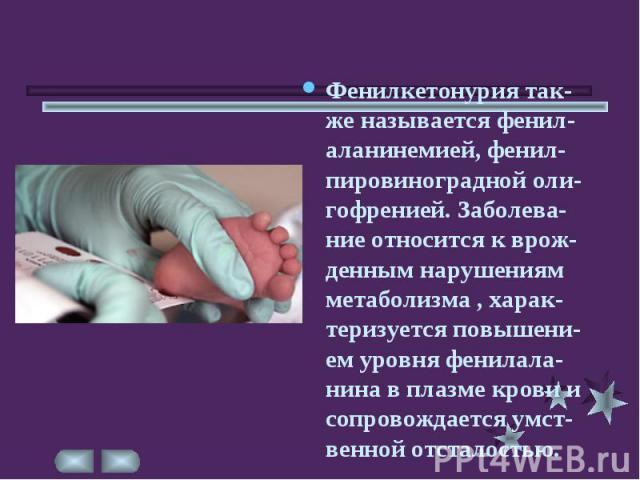 Фенилкетонурия так-же называется фенил-аланинемией, фенил-пировиноградной оли-гофренией. Заболева-ние относится к врож-денным нарушениям метаболизма , харак-теризуется повышени-ем уровня фенилала-нина в плазме крови и сопровождается умст-венной отст…