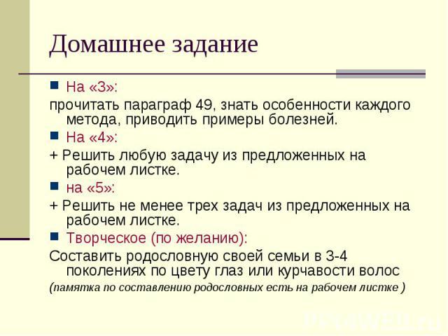 Домашнее задание На «3»:прочитать параграф 49, знать особенности каждого метода, приводить примеры болезней. На «4»: + Решить любую задачу из предложенных на рабочем листке.на «5»:+ Решить не менее трех задач из предложенных на рабочем листке.Творче…