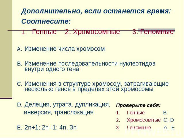Дополнительно, если останется время:Соотнесите:Генные 2. Хромосомные 3. Геномные Изменение числа хромосом Изменение последовательности нуклеотидов внутри одного генаИзменения в структуре хромосом, затрагивающие несколько генов в пределах этой хромос…