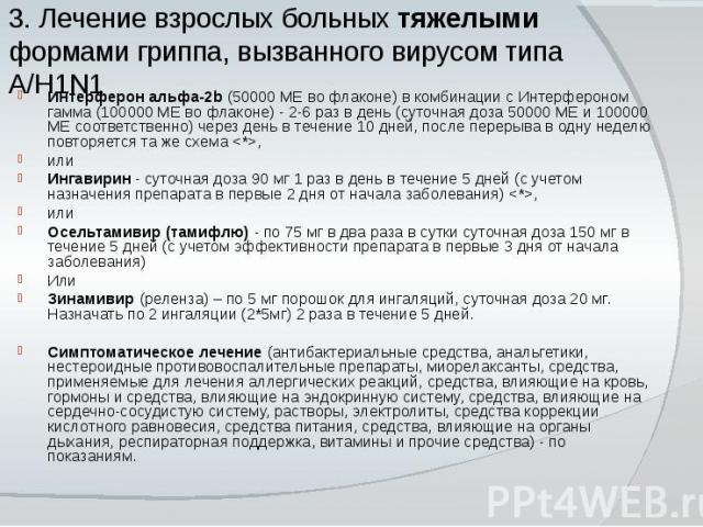 3. Лечение взрослых больных тяжелыми формами гриппа, вызванного вирусом типа A/H1N1 Интерферон альфа-2b (50000 МЕ во флаконе) в комбинации с Интерфероном гамма (100000 МЕ во флаконе) - 2-6 раз в день (суточная доза 50000 МЕ и 100000 МЕ соответственн…