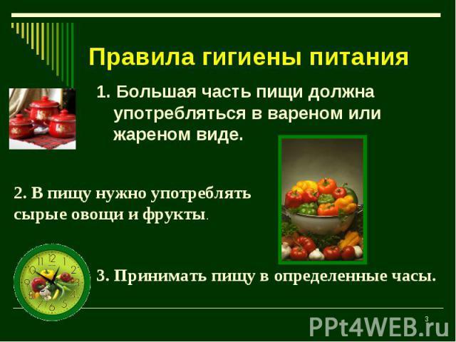 Правила гигиены питания 1. Большая часть пищи должна употребляться в вареном или жареном виде.2. В пищу нужно употреблять сырые овощи и фрукты.3. Принимать пищу в определенные часы.