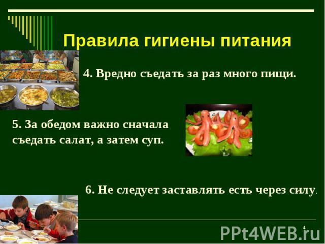 Правила гигиены питания 4. Вредно съедать за раз много пищи.5. За обедом важно сначала съедать салат, а затем суп.6. Не следует заставлять есть через силу.
