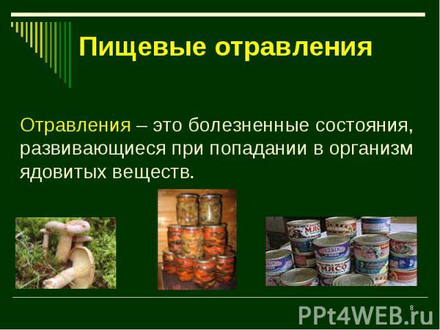 Пищевые отравления Отравления – это болезненные состояния, развивающиеся при попадании в организм ядовитых веществ.