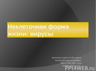 Неклеточная форма жизни: вирусы Выполнил ученик 10 «Б» классаНосков Дмитрий Нико