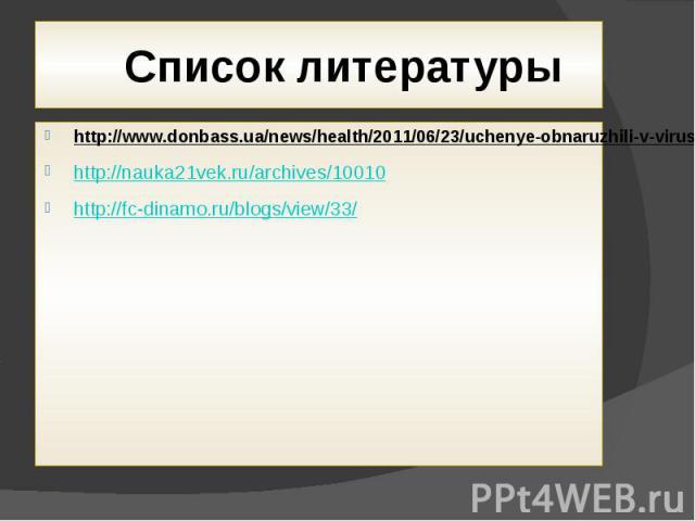Список литературы http://www.donbass.ua/news/health/2011/06/23/uchenye-obnaruzhili-v-viruse-spida-ujazvimoe-mesto.htmlhttp://nauka21vek.ru/archives/10010http://fc-dinamo.ru/blogs/view/33/