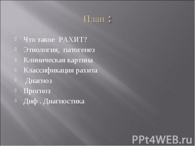 План : Что такое РАХИТ?Этиология, патогенезКлиническая картинаКлассификация рахита Диагноз ПрогнозДиф . Диагностика