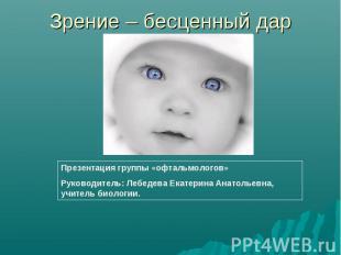 Зрение – бесценный дар Презентация группы «офтальмологов»Руководитель: Лебедева