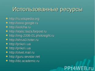 Использованные ресурсы http://ru.wikipedia.orghttp://www.google.ruhttp://wolcha.