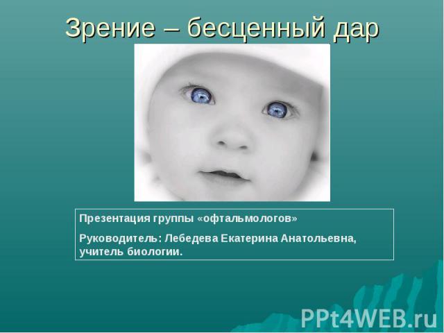 Зрение – бесценный дар Презентация группы «офтальмологов»Руководитель: Лебедева Екатерина Анатольевна, учитель биологии.