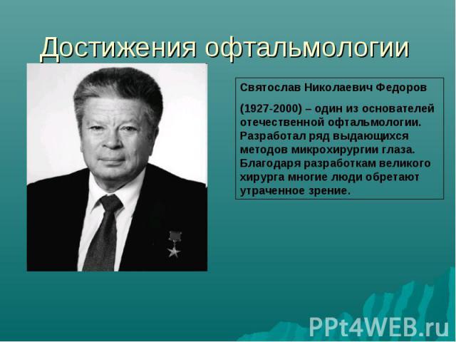 Достижения офтальмологии Святослав Николаевич Федоров(1927-2000) – один из основателей отечественной офтальмологии. Разработал ряд выдающихся методов микрохирургии глаза. Благодаря разработкам великого хирурга многие люди обретают утраченное зрение.