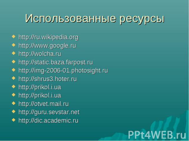 Использованные ресурсы http://ru.wikipedia.orghttp://www.google.ruhttp://wolcha.ruhttp://static.baza.farpost.ruhttp://img-2006-01.photosight.ruhttp://shrus3.hoter.ruhttp://prikol.i.uahttp://prikol.i.uahttp://otvet.mail.ruhttp://guru.sevstar.nethttp:…