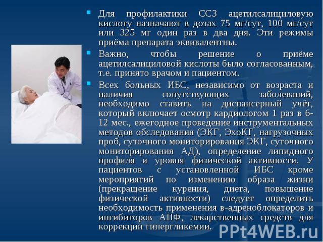 Для профилактики ССЗ ацетилсалициловую кислоту назначают в дозах 75 мг/сут, 100 мг/сут или 325 мг один раз в два дня. Эти режимы приёма препарата эквивалентны.Важно, чтобы решение о приёме ацетилсалициловой кислоты было согласованным, т.е. принято в…