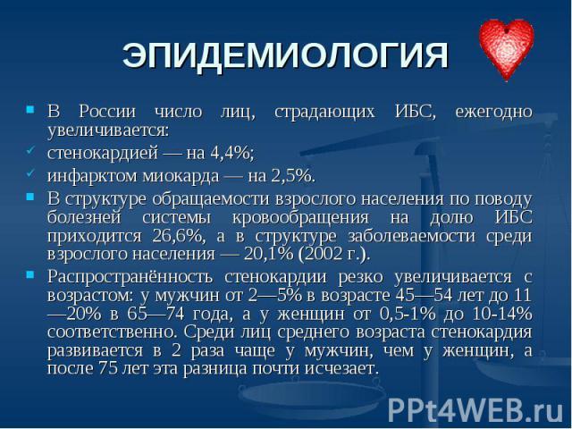 ЭПИДЕМИОЛОГИЯ В России число лиц, страдающих ИБС, ежегодно увеличивается: стенокардией — на 4,4%; инфарктом миокарда — на 2,5%.В структуре обращаемости взрослого населения по поводу болезней системы кровообращения на долю ИБС приходится 26,6%, а в с…