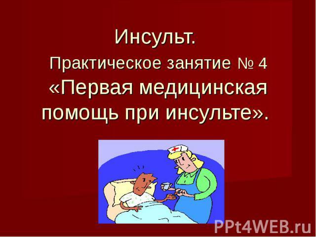 Инсульт. Практическое занятие № 4«Первая медицинская помощь при инсульте».