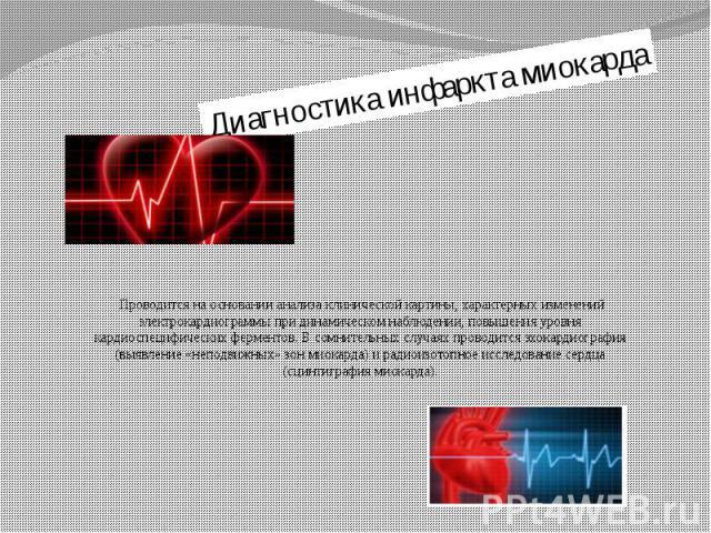 Диагностика инфаркта миокарда Проводится на основании анализа клинической картины, характерных изменений электрокардиограммы при динамическом наблюдении, повышения уровня кардиоспецифических ферментов. В сомнительных случаях проводится эхокардиограф…