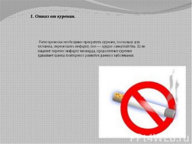 1. Отказ от курения. Категорически необходимо прекратить курение, поскольку для человека, перенесшего инфаркт, оно — орудие самоубийства. Если пациент перенес инфаркт миокарда, продолжение курения удваивает шансы повторного развития данного заболевания.