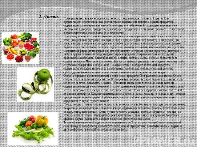 2. Диета. Принципиально важно наладить питание по типу антисклеротической диеты. Она предполагает исключение или значительное сокращение приема с пищей продуктов, содержащих холестерин или способствующих его избыточной продукции в организме и увелич…