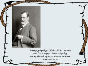 Зигмунд Фрейд (1856 -1939), полное имя Сигизмунд Шломо Фрейд, австрийский врач,