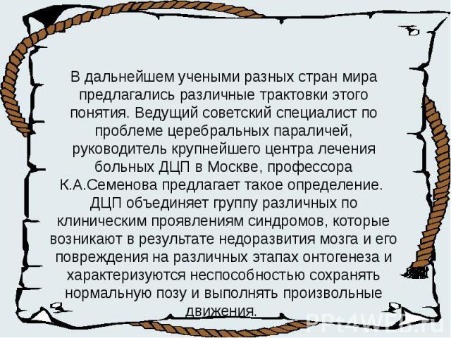 В дальнейшем учеными разных стран мира предлагались различные трактовки этого понятия. Ведущий советский специалист по проблеме церебральных параличей, руководитель крупнейшего центра лечения больных ДЦП в Москве, профессора К.А.Семенова предлагает …