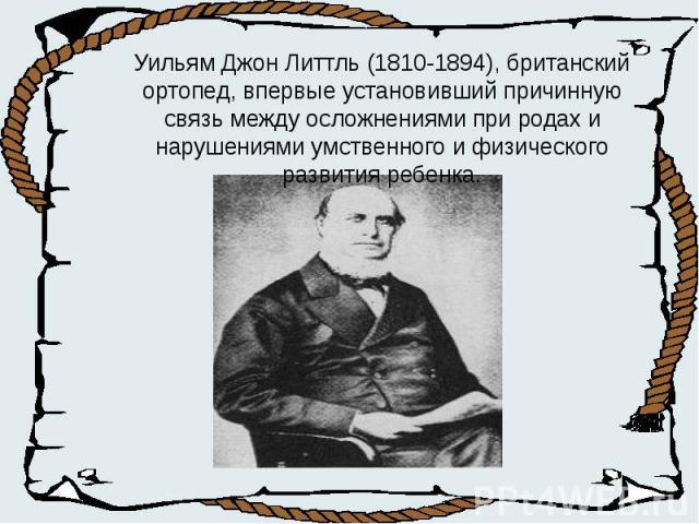 Уильям Джон Литтль (1810-1894), британский ортопед, впервые установивший причинную связь между осложнениями при родах и нарушениями умственного и физического развития ребенка.