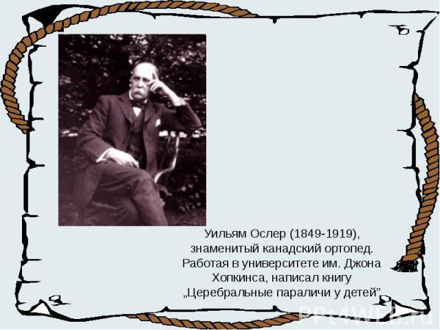 """Уильям Ослер (1849-1919), знаменитый канадский ортопед. Работая в университете им. Джона Хопкинса, написал книгу """"Церебральные параличи у детей"""""""