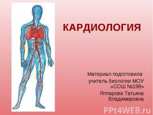 КАРДИОЛОГИЯ Материал подготовила учитель биологии МОУ «СОШ №198»Яппарова Татьяна
