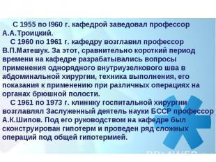 С 1955 по I960 г. кафедрой заведовал профессор А.А.Троицкий. С 1960 по 196