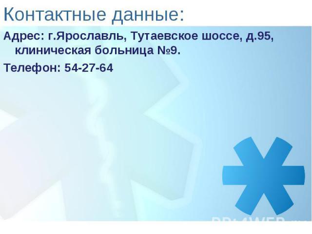 Контактные данные: Адрес: г.Ярославль, Тутаевское шоссе, д.95, клиническая больница №9.Телефон: 54-27-64