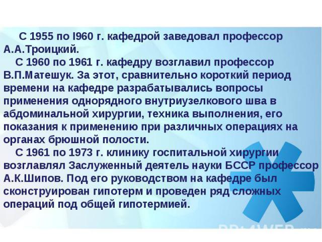 С 1955 по I960 г. кафедрой заведовал профессор А.А.Троицкий. С 1960 по 1961 г. кафедру возглавил профессор В.П.Матешук. За этот, сравнительно короткий период времени на кафедре разрабатывались вопросы применения однорядного внутриузелкового шв…