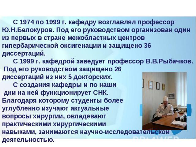 С 1974 по 1999 г. кафедру возглавлял профессор Ю.Н.Белокуров. Под его руководством организован один из первых в стране межобластных центров гипербарической оксигенации и защищено 36 диссертаций.  С 1999 г. кафедрой заведует профессор В.В.Рыбачк…