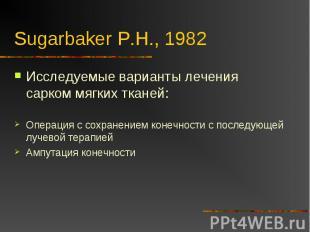 Sugarbaker P.H., 1982 Исследуемые варианты лечения сарком мягких тканей:Операция