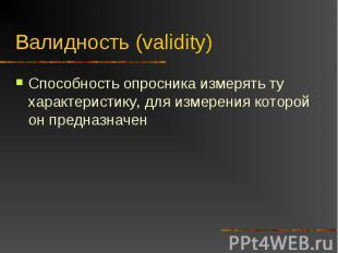 Валидность (validity) Способность опросника измерять ту характеристику, для изме