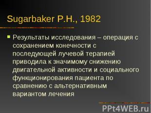 Sugarbaker P.H., 1982 Результаты исследования – операция с сохранением конечност