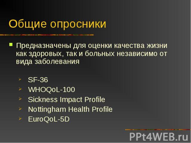 Общие опросники Предназначены для оценки качества жизни как здоровых, так и больных независимо от вида заболеванияSF-36WHOQoL-100Sickness Impact ProfileNottingham Health ProfileEuroQoL-5D