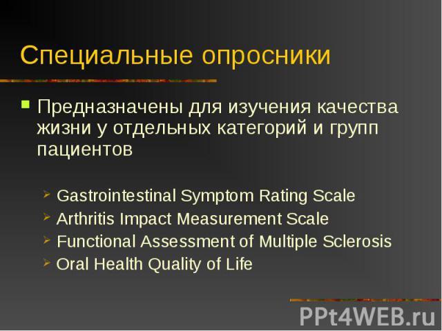 Специальные опросники Предназначены для изучения качества жизни у отдельных категорий и групп пациентовGastrointestinal Symptom Rating ScaleArthritis Impact Measurement ScaleFunctional Assessment of Multiple SclerosisOral Health Quality of Life