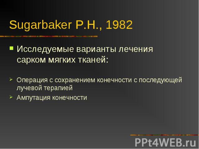 Sugarbaker P.H., 1982 Исследуемые варианты лечения сарком мягких тканей:Операция с сохранением конечности с последующей лучевой терапиейАмпутация конечности